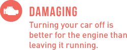 Damaging - Turning your car off is better for the engine than leaving it running